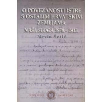 Nevio Šetić: O povezanosti Istre s ostalim hrvatskim zemljama: Naša Sloga 1870.-1915.